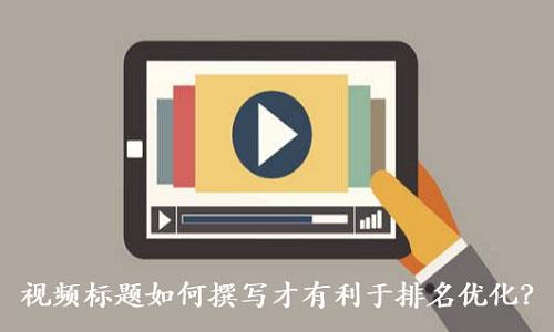 视频营销之视频标题如何撰写才有利于排名优化?