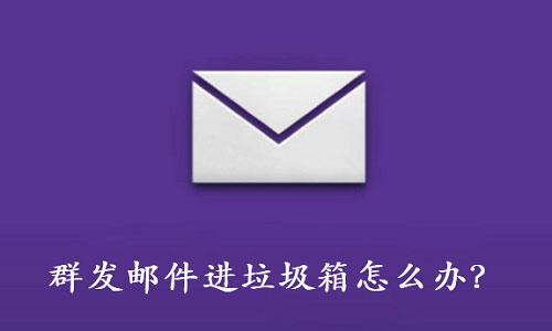 邮件营销之群发邮件进垃圾箱怎么办?邮件进垃圾箱原因!